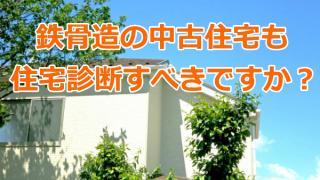 鉄骨造の中古住宅も住宅診断すべきですか?