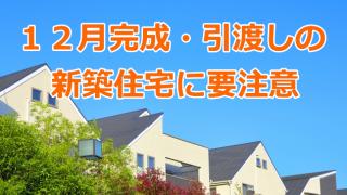 12月完成・引渡しの新築住宅に要注意
