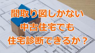 間取り図しかない中古住宅でも住宅診断できるか?